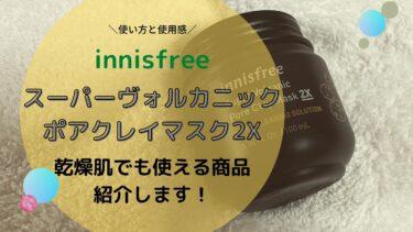イニスフリー スーパーヴォルカニックポアクレイマスク2Xの使い方!乾燥肌でも使える商品は?